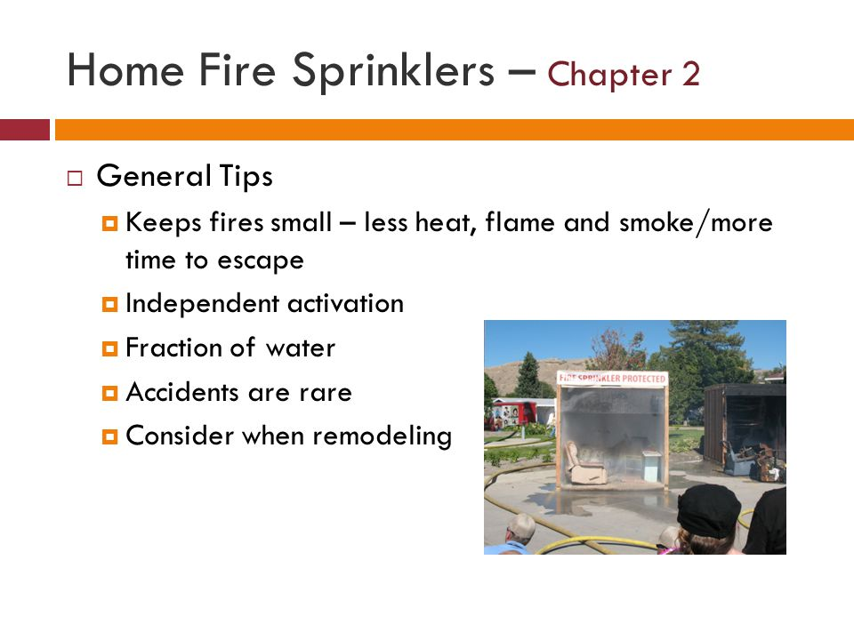 Home Fire Sprinklers – Chapter 2 General Tips Keeps fires small – less heat, flame and smoke/more time to escape Independent activation Fraction of wa