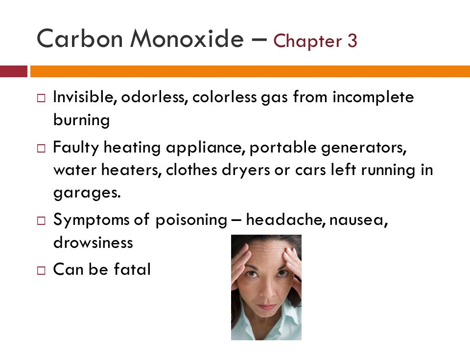 Carbon Monoxide – Chapter 3 Invisible, odorless, colorless gas from incomplete burning Faulty heating appliance, portable generators, water heaters, clothes dryers or cars left running in garages.