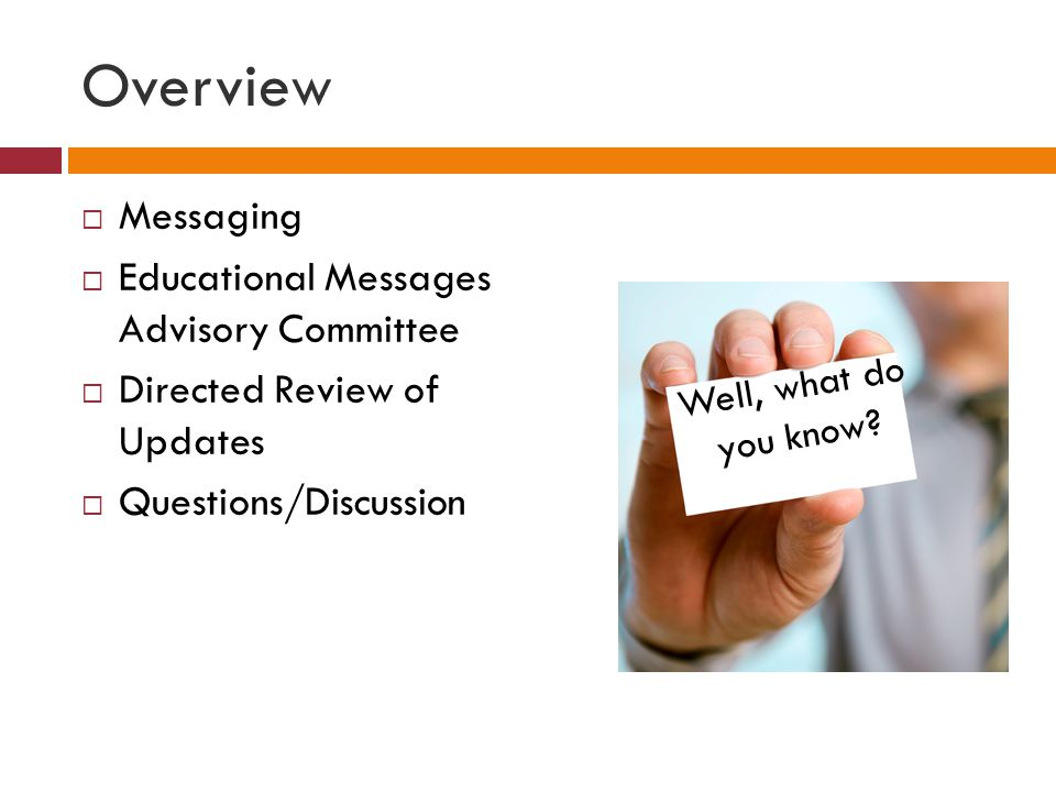 Overview Messaging Educational Messages Advisory Committee Directed Review of Updates Questions/Discussion Well, what do you know?
