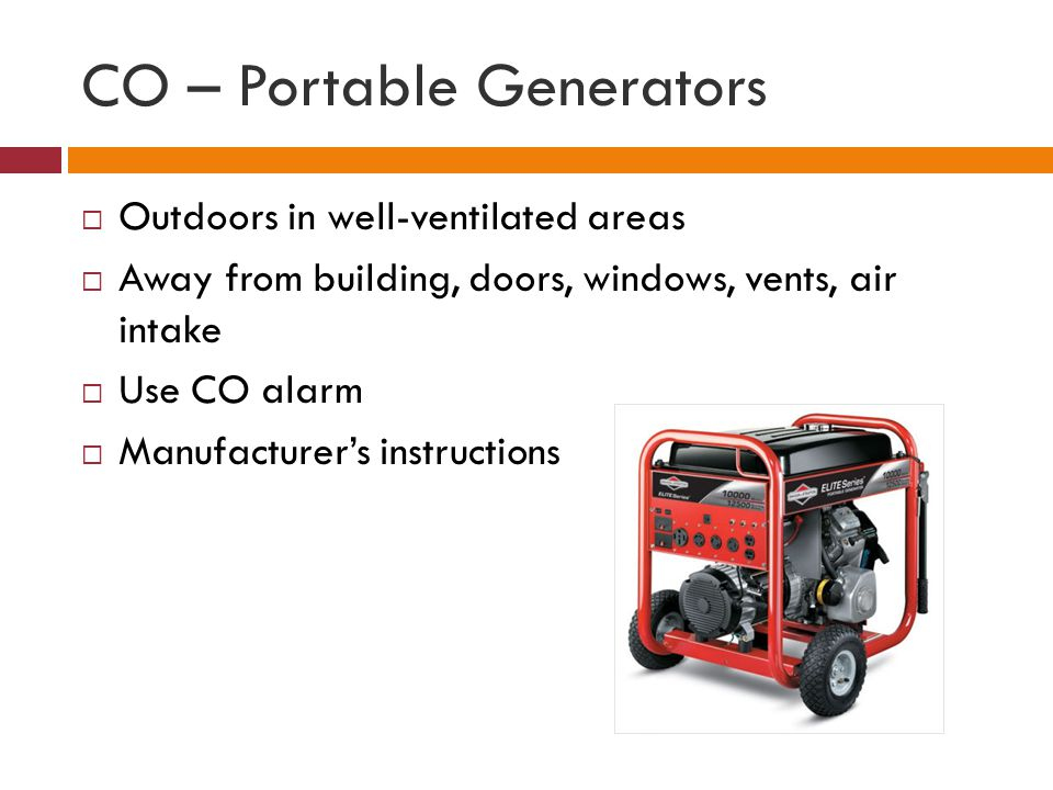 CO – Portable Generators Outdoors in well-ventilated areas Away from building, doors, windows, vents, air intake Use CO alarm Manufacturers instructions