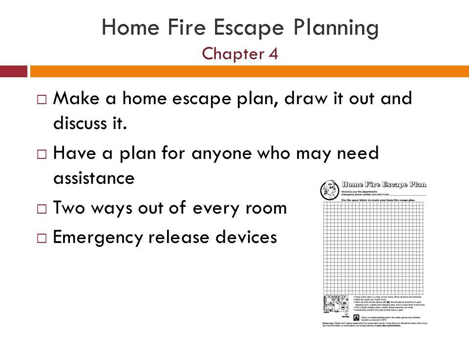 Home Fire Escape Planning Chapter 4 Make a home escape plan, draw it out and discuss it. Have a plan for anyone who may need assistance Two ways out o