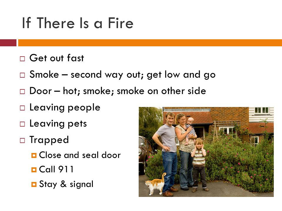 If There Is a Fire Get out fast Smoke – second way out; get low and go Door – hot; smoke; smoke on other side Leaving people Leaving pets Trapped Close and seal door Call 911 Stay & signal