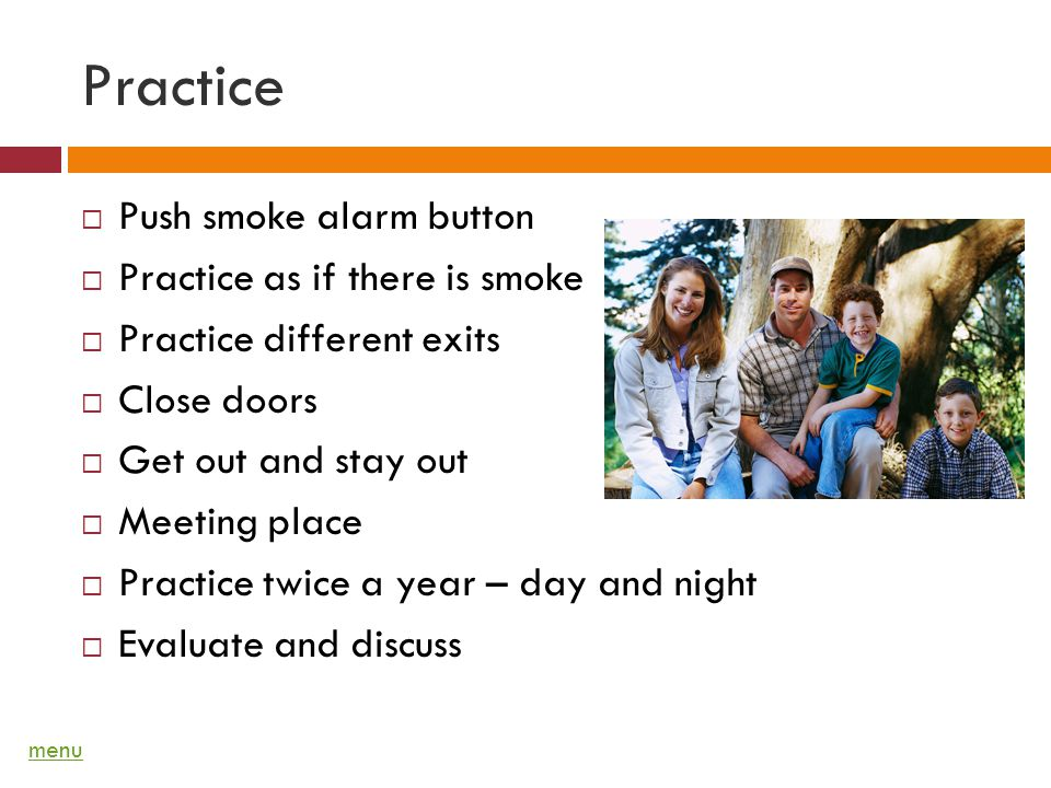 Practice Push smoke alarm button Practice as if there is smoke Practice different exits Close doors Get out and stay out Meeting place Practice twice a year – day and night Evaluate and discuss menu