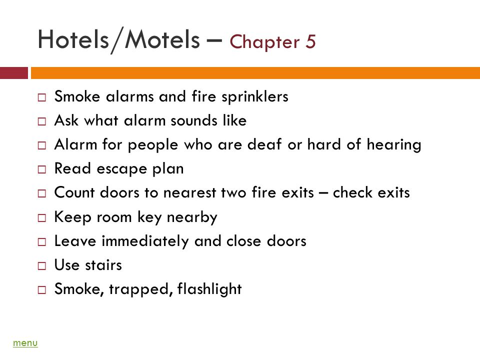 Hotels/Motels – Chapter 5 Smoke alarms and fire sprinklers Ask what alarm sounds like Alarm for people who are deaf or hard of hearing Read escape plan Count doors to nearest two fire exits – check exits Keep room key nearby Leave immediately and close doors Use stairs Smoke, trapped, flashlight menu