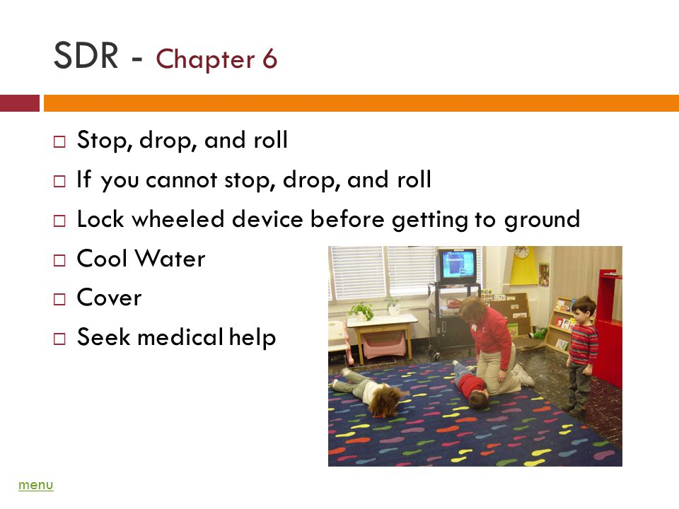SDR - Chapter 6 Stop, drop, and roll If you cannot stop, drop, and roll Lock wheeled device before getting to ground Cool Water Cover Seek medical help menu