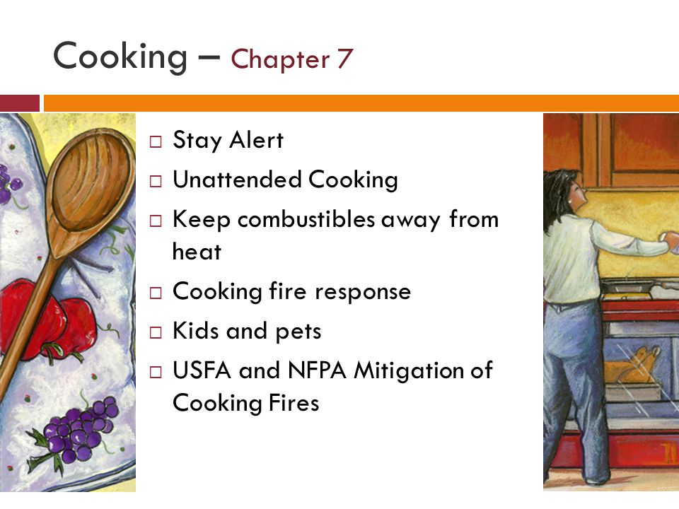 Cooking – Chapter 7 Stay Alert Unattended Cooking Keep combustibles away from heat Cooking fire response Kids and pets USFA and NFPA Mitigation of Cooking Fires