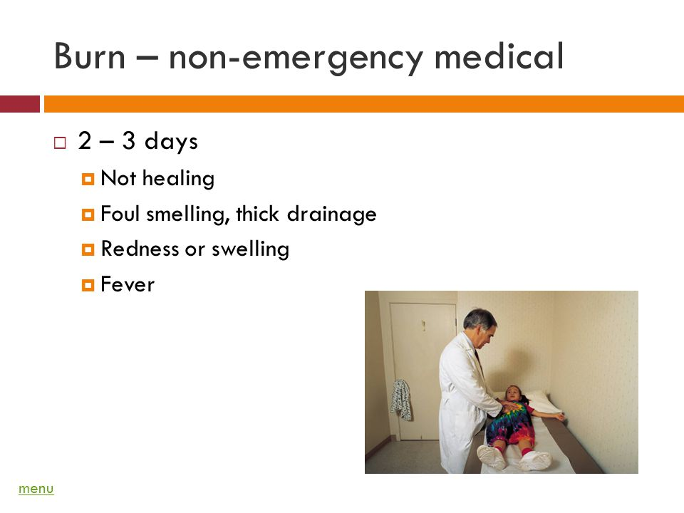 Burn – non-emergency medical 2 – 3 days Not healing Foul smelling, thick drainage Redness or swelling Fever menu