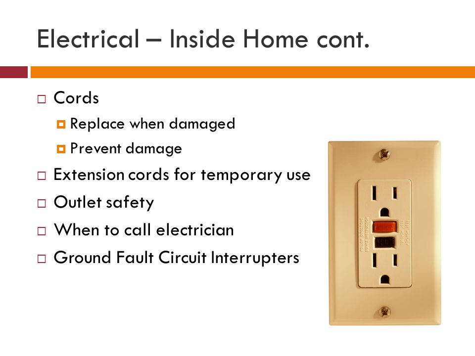 Electrical – Inside Home cont. Cords Replace when damaged Prevent damage Extension cords for temporary use Outlet safety When to call electrician Grou