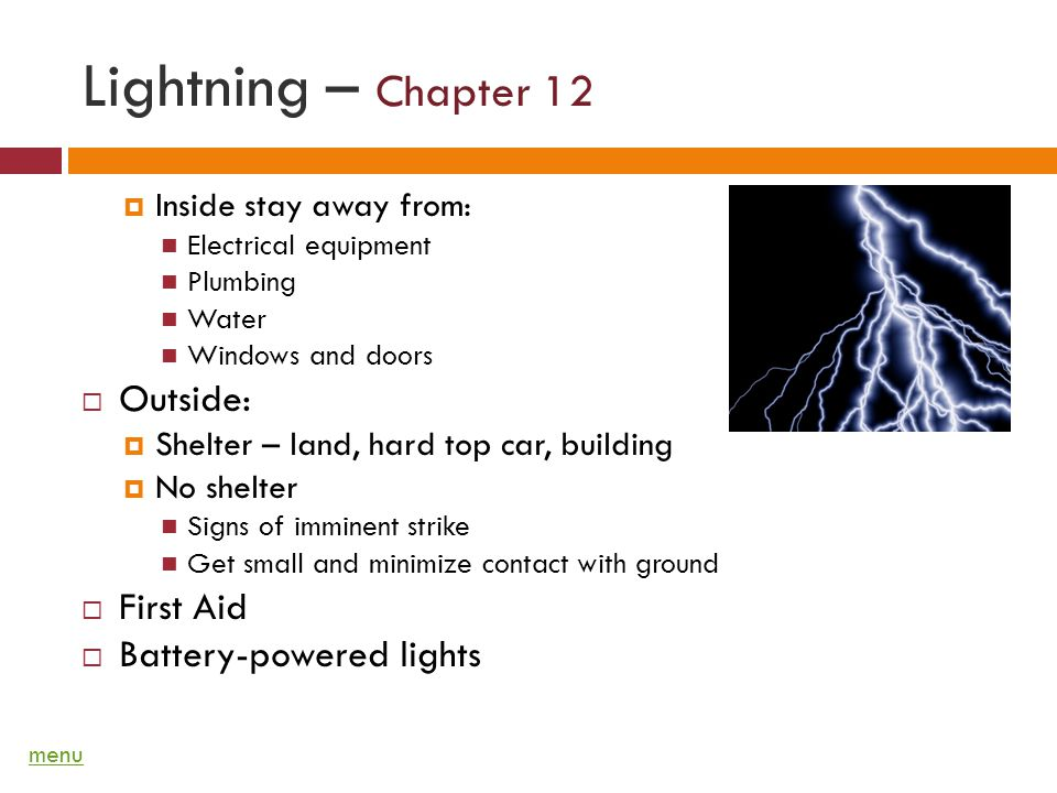 Lightning – Chapter 12 Inside stay away from: Electrical equipment Plumbing Water Windows and doors Outside: Shelter – land, hard top car, building No