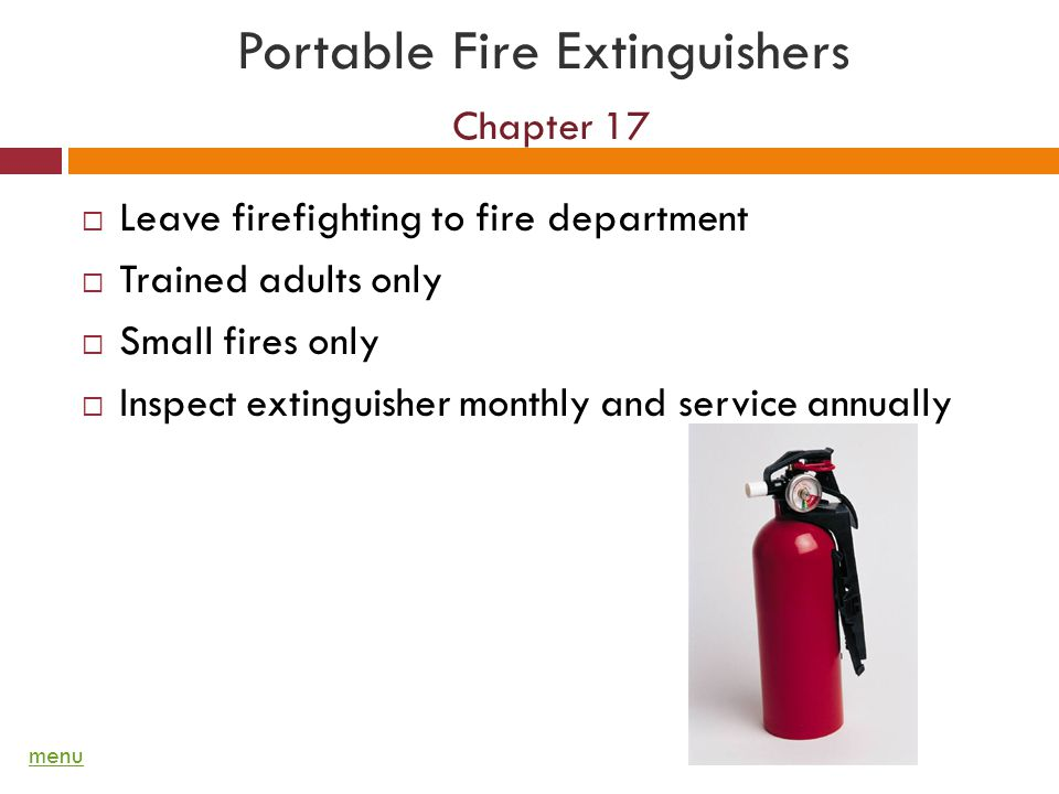 Portable Fire Extinguishers Chapter 17 Leave firefighting to fire department Trained adults only Small fires only Inspect extinguisher monthly and service annually menu