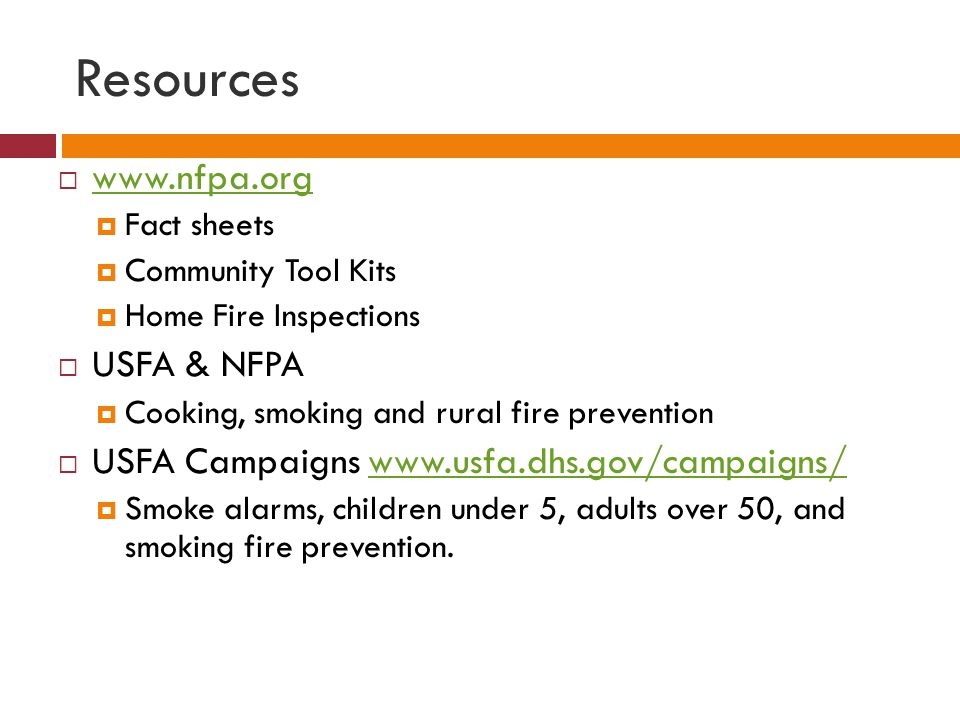 Resources www.nfpa.org Fact sheets Community Tool Kits Home Fire Inspections USFA & NFPA Cooking, smoking and rural fire prevention USFA Campaigns www.usfa.dhs.gov/campaigns/www.usfa.dhs.gov/campaigns/ Smoke alarms, children under 5, adults over 50, and smoking fire prevention.