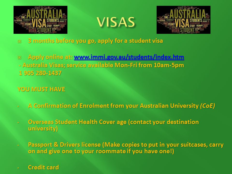 3 months before you go, apply for a student visa 3 months before you go, apply for a student visa Apply online at: www.immi.gov.au/students/index.htm Apply online at: www.immi.gov.au/students/index.htmwww.immi.gov.au/students/index.htm - Australia Visas; service available Mon-Fri from 10am-5pm - Australia Visas; service available Mon-Fri from 10am-5pm 1 905 280-1437 1 905 280-1437 YOU MUST HAVE A Confirmation of Enrolment from your Australian University (CoE) A Confirmation of Enrolment from your Australian University (CoE) Overseas Student Health Cover age (contact your destination university) Overseas Student Health Cover age (contact your destination university) Passport & Drivers license (Make copies to put in your suitcases, carry on and give one to your roommate if you have one!) Passport & Drivers license (Make copies to put in your suitcases, carry on and give one to your roommate if you have one!) Credit card Credit card