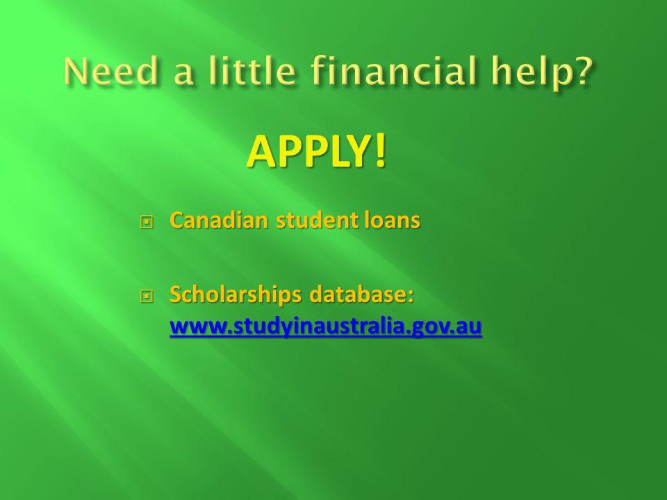 Canadian student loans Canadian student loans Scholarships database: www.studyinaustralia.gov.au Scholarships database: www.studyinaustralia.gov.au www.studyinaustralia.gov.au APPLY!