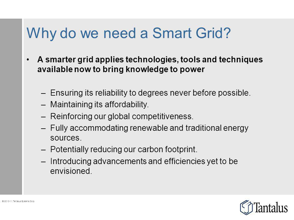 © 2010-11 Tantalus Systems Corp. Why do we need a Smart Grid? A smarter grid applies technologies, tools and techniques available now to bring knowled
