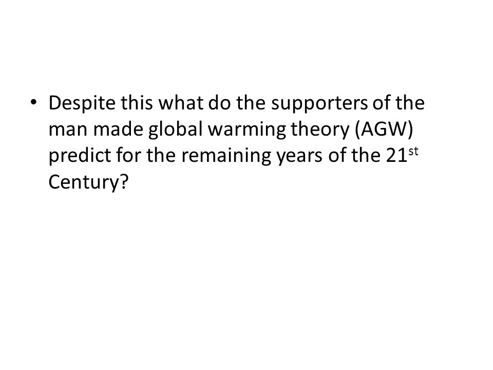 Despite this what do the supporters of the man made global warming theory (AGW) predict for the remaining years of the 21 st Century?