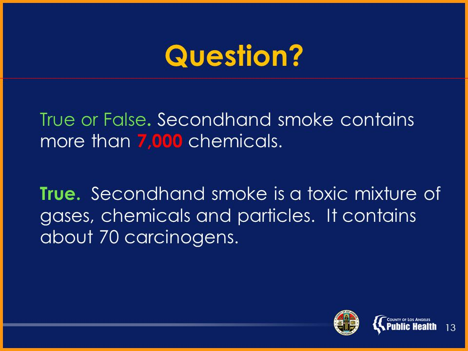 Secondhand Smoke (SHS) Causes 50,000 deaths annually Mainstream smoke is exhaled by a smoker Side stream smoke comes from the end of a burning tobacco product 12