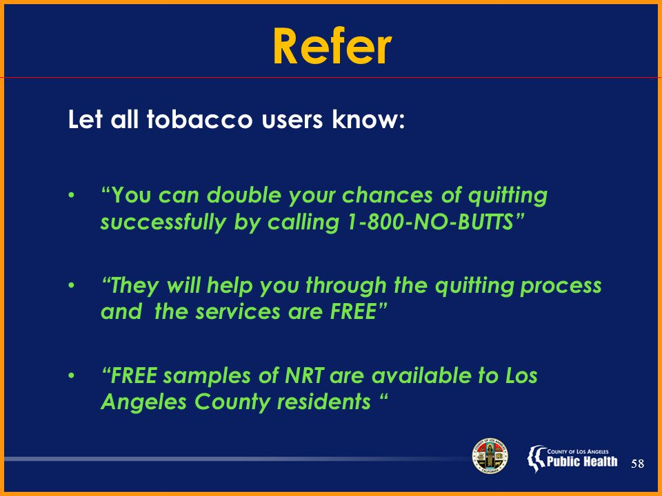 Step Three Refer… all tobacco users to…. 1-800-NO-BUTTS California Smokers Helpline 57