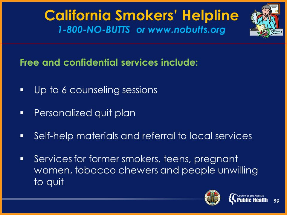 Refer Let all tobacco users know: You can double your chances of quitting successfully by calling 1-800-NO-BUTTS They will help you through the quitting process and the services are FREE FREE samples of NRT are available to Los Angeles County residents 58