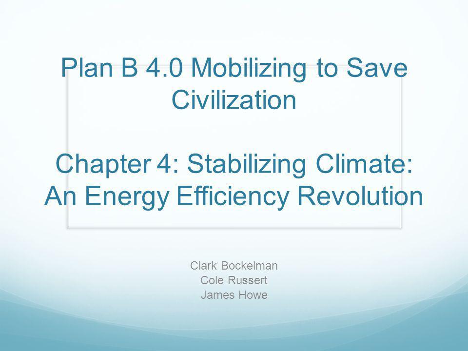 Plan B 4.0 Mobilizing to Save Civilization Chapter 4: Stabilizing Climate: An Energy Efficiency Revolution Clark Bockelman Cole Russert James Howe