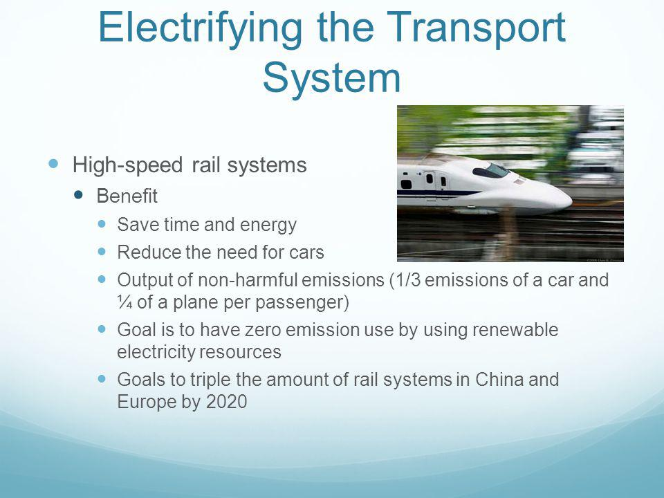 Electrifying the Transport System High-speed rail systems Benefit Save time and energy Reduce the need for cars Output of non-harmful emissions (1/3 e