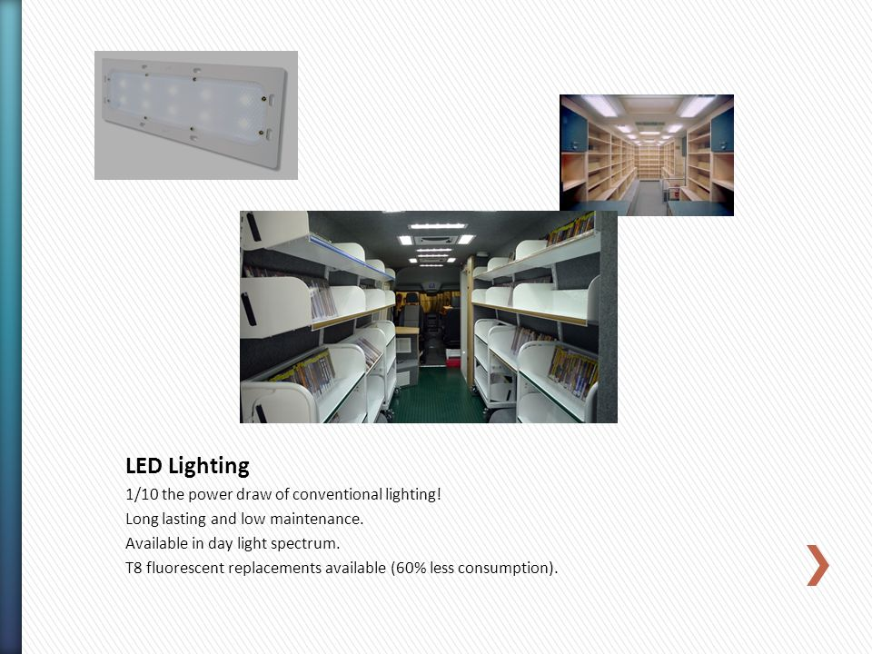 1/10 the power draw of conventional lighting! Long lasting and low maintenance. Available in day light spectrum. T8 fluorescent replacements available