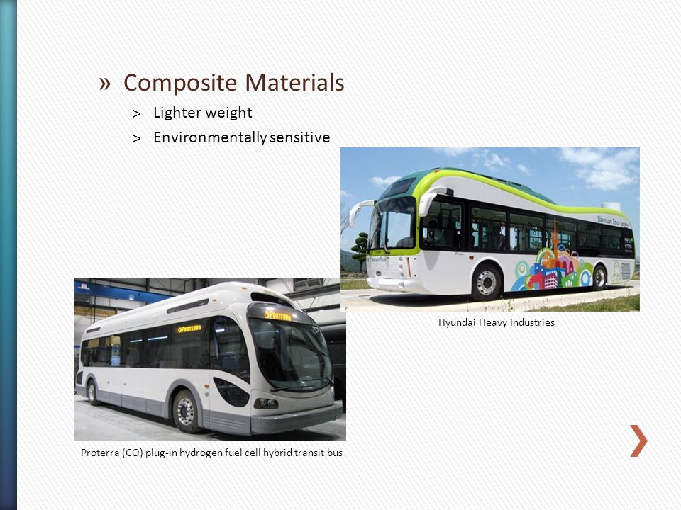 » Composite Materials ˃Lighter weight ˃Environmentally sensitive Proterra (CO) plug-in hydrogen fuel cell hybrid transit bus Hyundai Heavy Industries