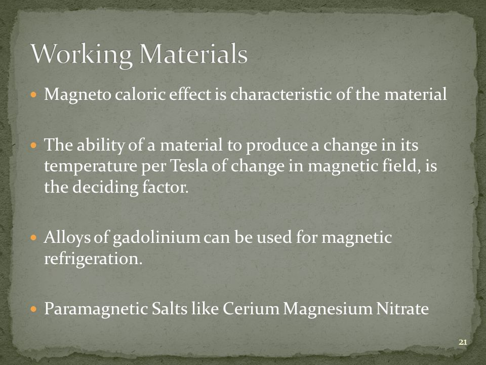 Magneto caloric effect is characteristic of the material The ability of a material to produce a change in its temperature per Tesla of change in magnetic field, is the deciding factor.
