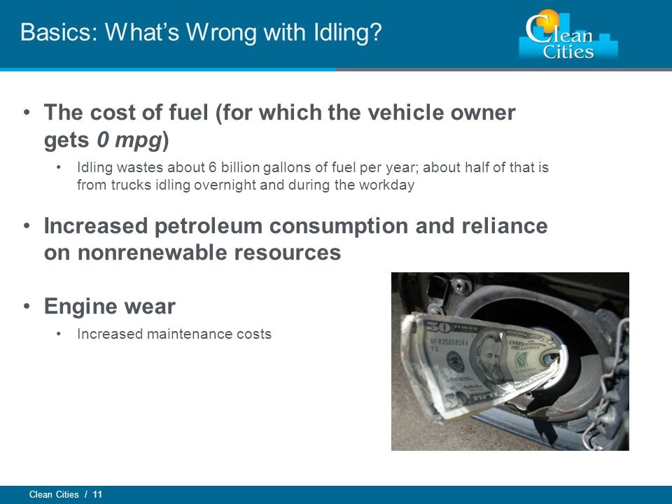 Clean Cities / 11 Basics: Whats Wrong with Idling? The cost of fuel (for which the vehicle owner gets 0 mpg) Idling wastes about 6 billion gallons of