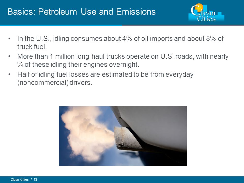 Clean Cities / 13 In the U.S., idling consumes about 4% of oil imports and about 8% of truck fuel. More than 1 million long-haul trucks operate on U.S