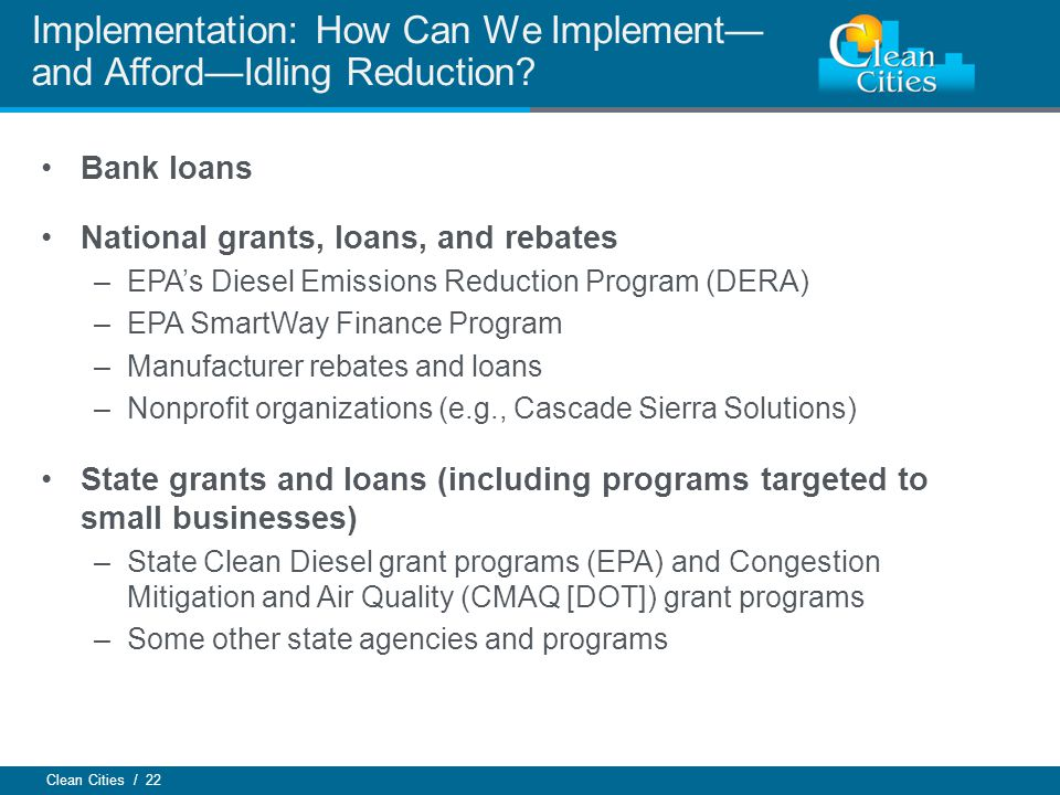 Clean Cities / 22 Bank loans National grants, loans, and rebates –EPAs Diesel Emissions Reduction Program (DERA) –EPA SmartWay Finance Program –Manufa
