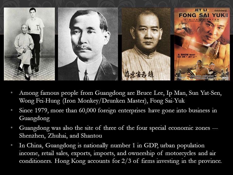 Among famous people from Guangdong are Bruce Lee, Ip Man, Sun Yat-Sen, Wong Fei-Hung (Iron Monkey/Drunken Master), Fong Sai-Yuk Since 1979, more than