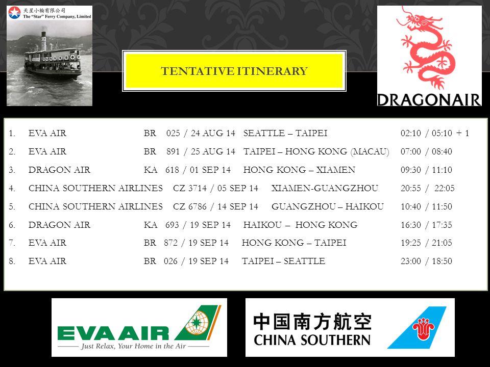 TENTATIVE ITINERARY 1. EVA AIRBR 025 / 24 AUG 14 SEATTLE – TAIPEI 02:10 / 05:10 + 1 2. EVA AIR BR 891 / 25 AUG 14 TAIPEI – HONG KONG (MACAU) 07:00 / 0
