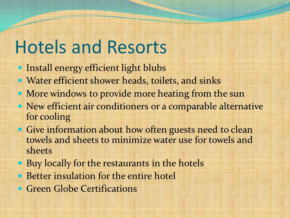Hotels and Resorts Install energy efficient light blubs Water efficient shower heads, toilets, and sinks More windows to provide more heating from the sun New efficient air conditioners or a comparable alternative for cooling Give information about how often guests need to clean towels and sheets to minimize water use for towels and sheets Buy locally for the restaurants in the hotels Better insulation for the entire hotel Green Globe Certifications