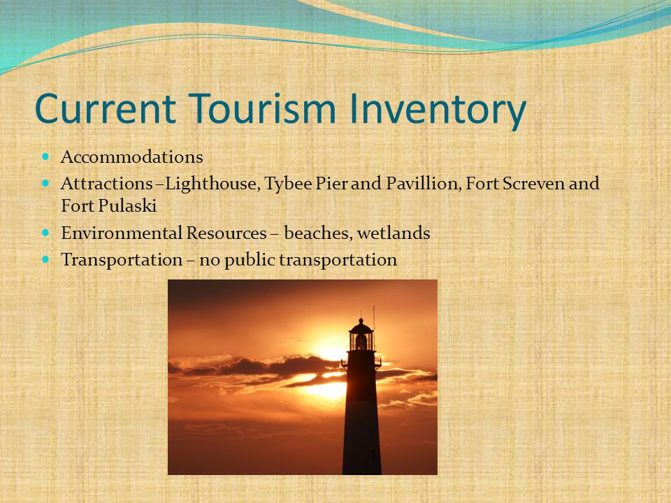Current Tourism Inventory Accommodations Attractions –Lighthouse, Tybee Pier and Pavillion, Fort Screven and Fort Pulaski Environmental Resources – beaches, wetlands Transportation – no public transportation