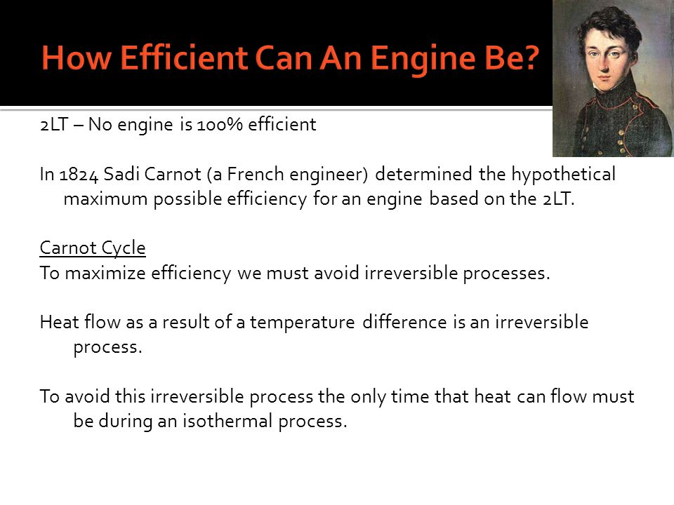 2LT – No engine is 100% efficient In 1824 Sadi Carnot (a French engineer) determined the hypothetical maximum possible efficiency for an engine based