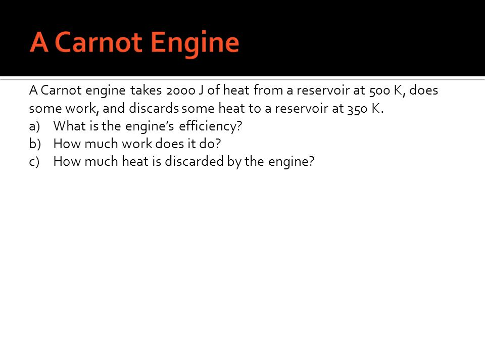 A Carnot engine takes 200o J of heat from a reservoir at 500 K, does some work, and discards some heat to a reservoir at 350 K. a)What is the engines