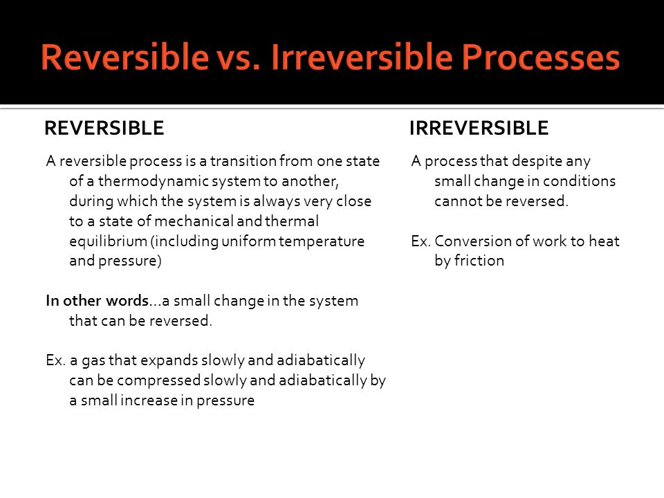 REVERSIBLE A reversible process is a transition from one state of a thermodynamic system to another, during which the system is always very close to a