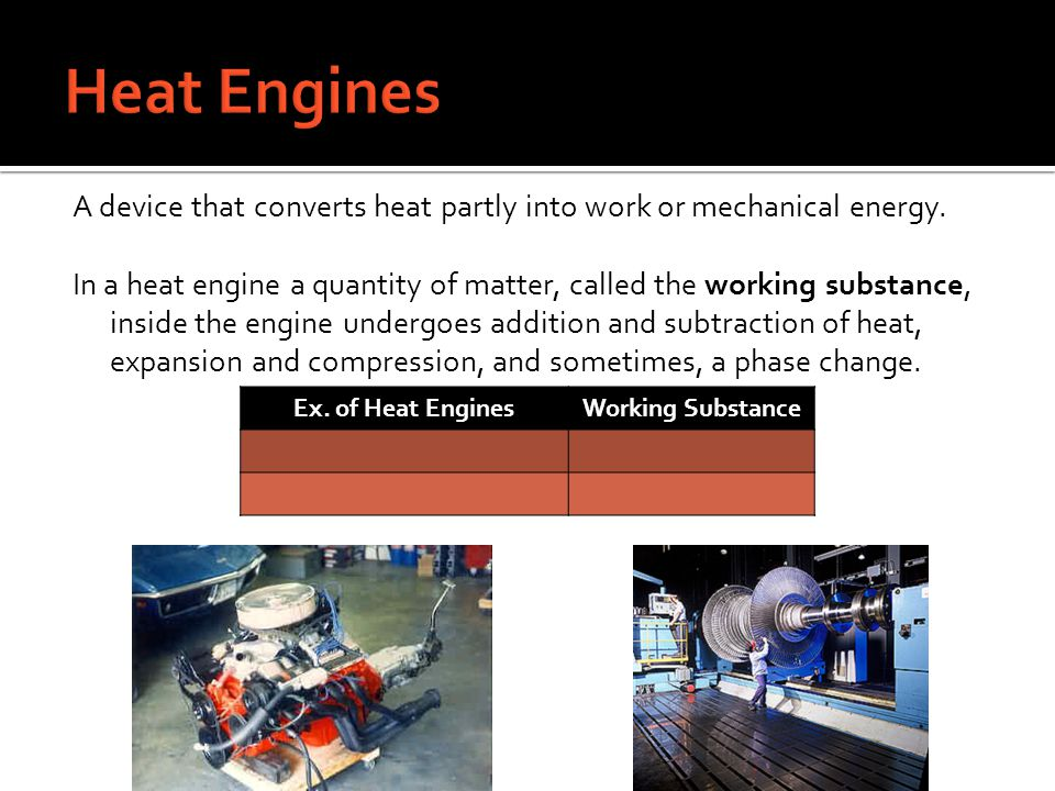 A device that converts heat partly into work or mechanical energy. In a heat engine a quantity of matter, called the working substance, inside the eng