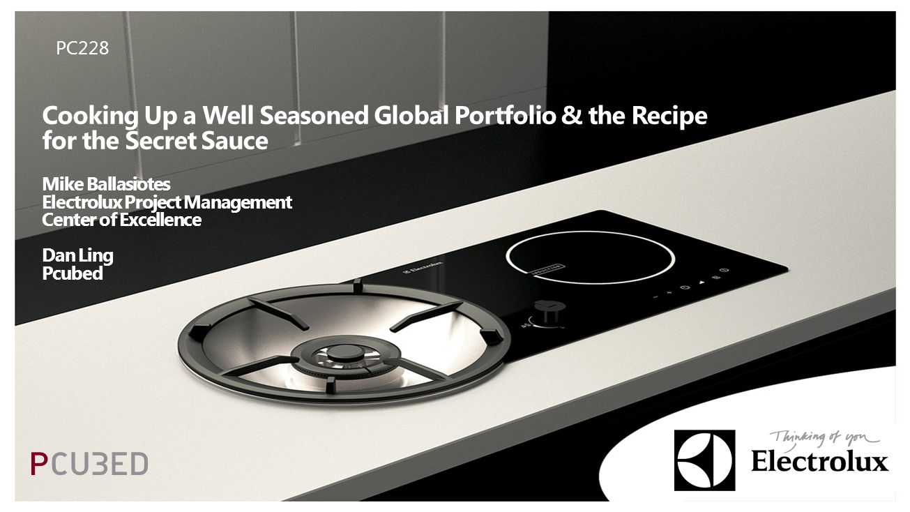 Cooking Up a Well Seasoned Global Portfolio & the Recipe for the Secret Sauce Mike Ballasiotes Electrolux Project Management Center of Excellence Dan Ling Pcubed PC228
