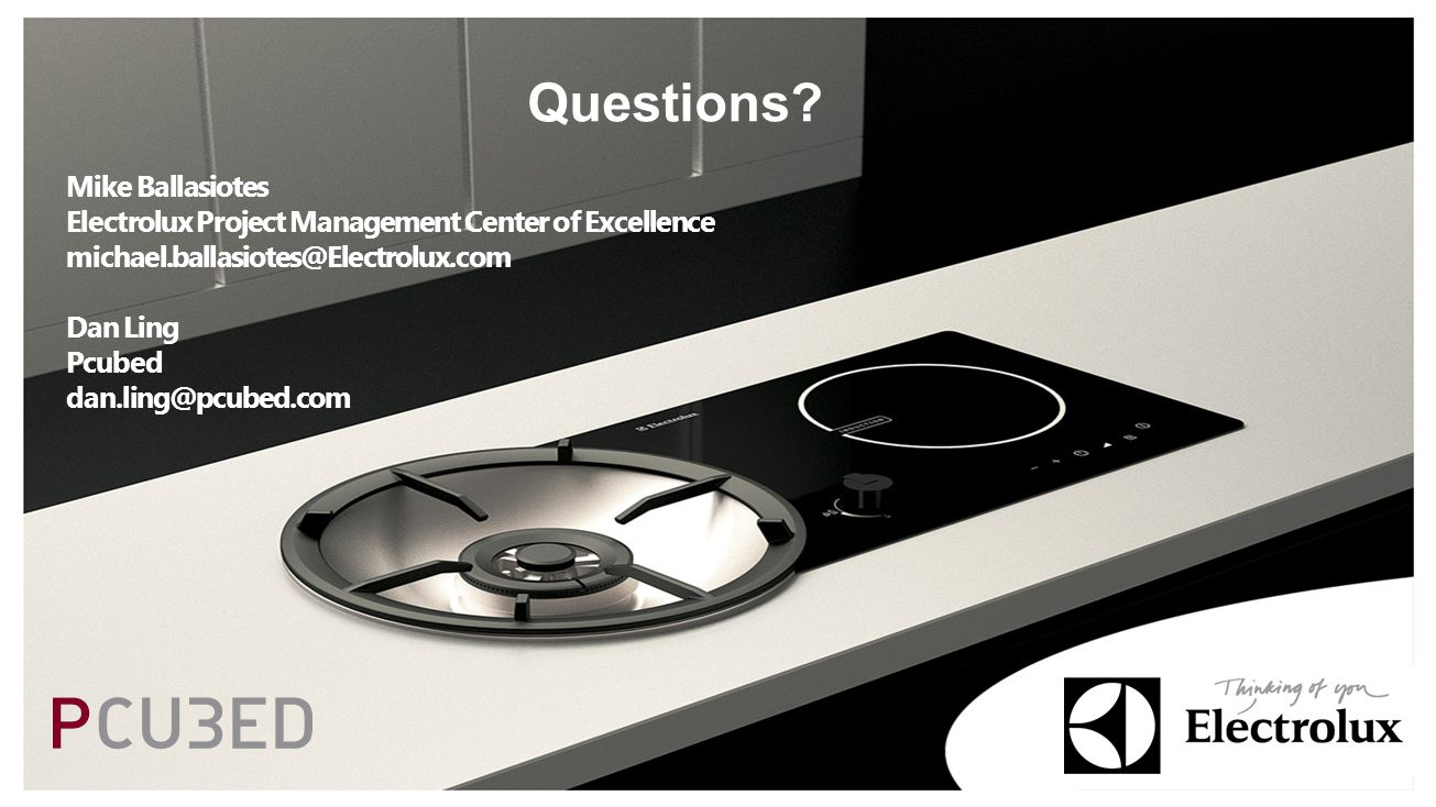 Questions? Mike Ballasiotes Electrolux Project Management Center of Excellence michael.ballasiotes@Electrolux.com Dan Ling Pcubed dan.ling@pcubed.com