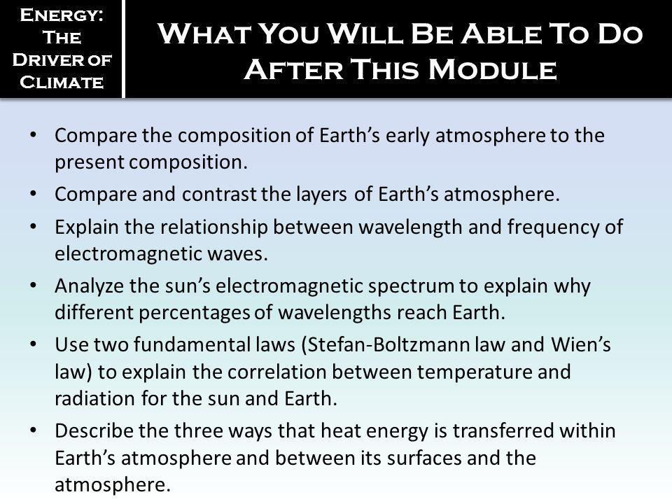 Energy: The Driver of Climate What You Will Be Able To Do After This Module Compare the composition of Earths early atmosphere to the present composition.
