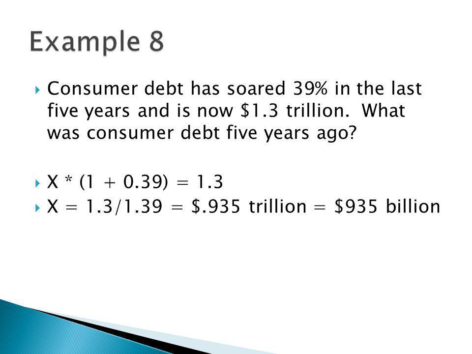 Consumer debt has soared 39% in the last five years and is now $1.3 trillion. What was consumer debt five years ago? X * (1 + 0.39) = 1.3 X = 1.3/1.39