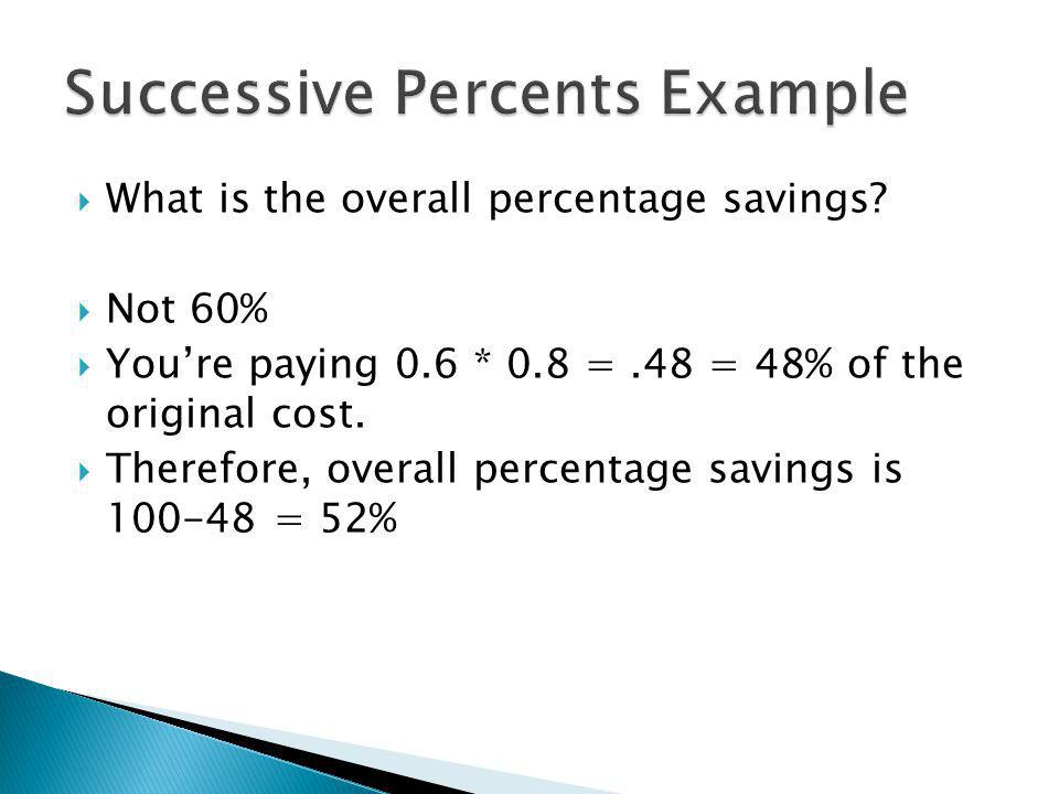 What is the overall percentage savings? Not 60% Youre paying 0.6 * 0.8 =.48 = 48% of the original cost. Therefore, overall percentage savings is 100-4