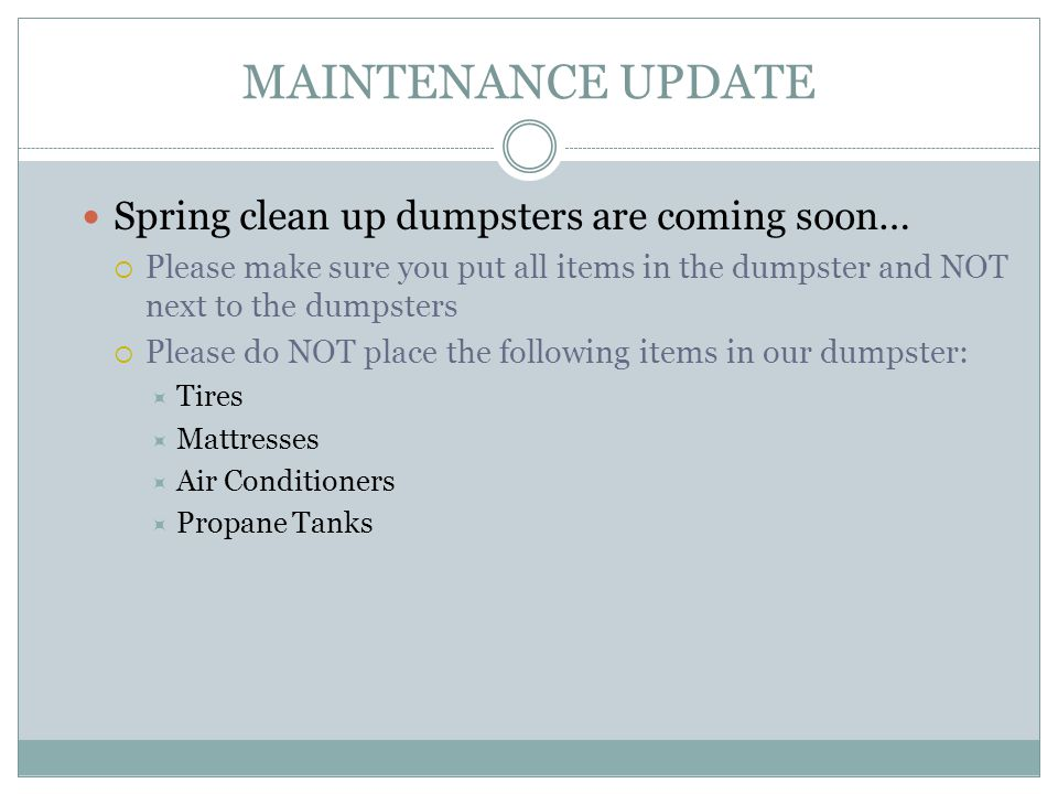 MAINTENANCE UPDATE Spring clean up dumpsters are coming soon… Please make sure you put all items in the dumpster and NOT next to the dumpsters Please do NOT place the following items in our dumpster: Tires Mattresses Air Conditioners Propane Tanks