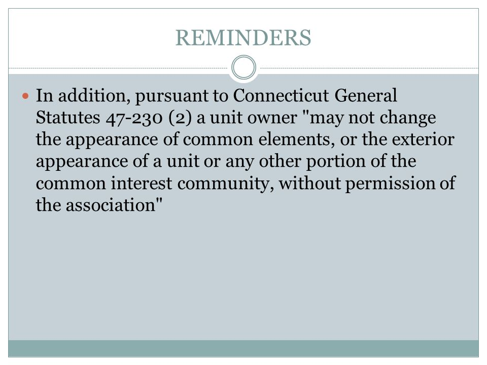 REMINDERS In addition, pursuant to Connecticut General Statutes 47-230 (2) a unit owner may not change the appearance of common elements, or the exterior appearance of a unit or any other portion of the common interest community, without permission of the association