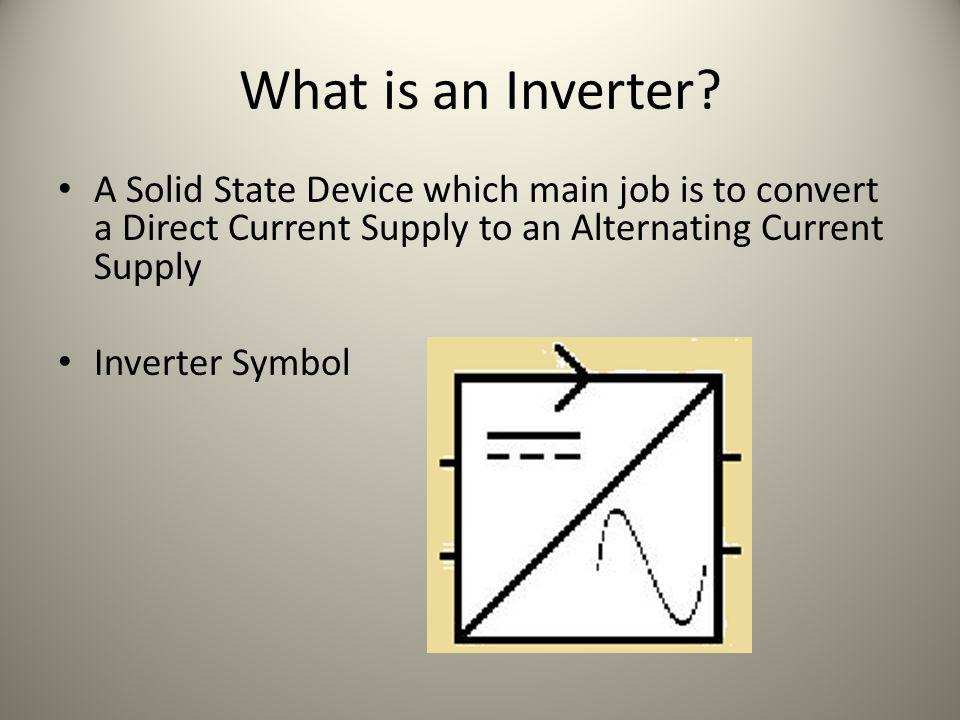 What is an Inverter? A Solid State Device which main job is to convert a Direct Current Supply to an Alternating Current Supply Inverter Symbol