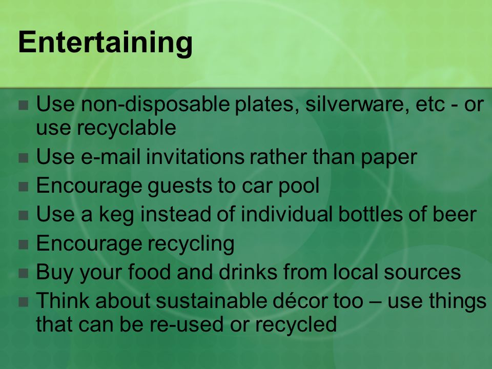 Entertaining Use non-disposable plates, silverware, etc - or use recyclable Use e-mail invitations rather than paper Encourage guests to car pool Use