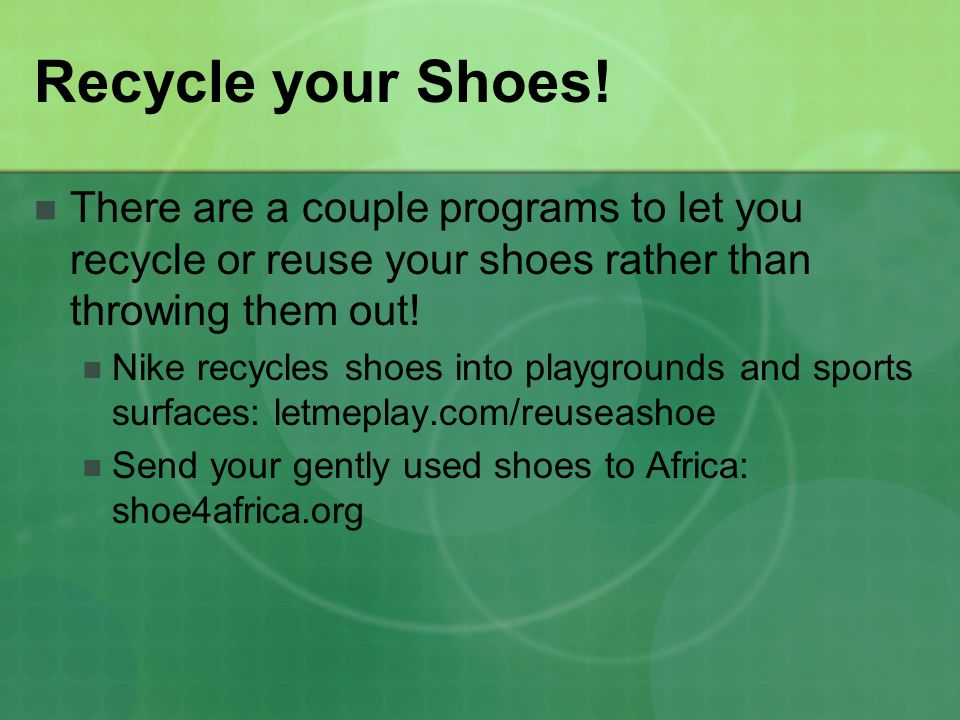 Recycle your Shoes! There are a couple programs to let you recycle or reuse your shoes rather than throwing them out! Nike recycles shoes into playgro