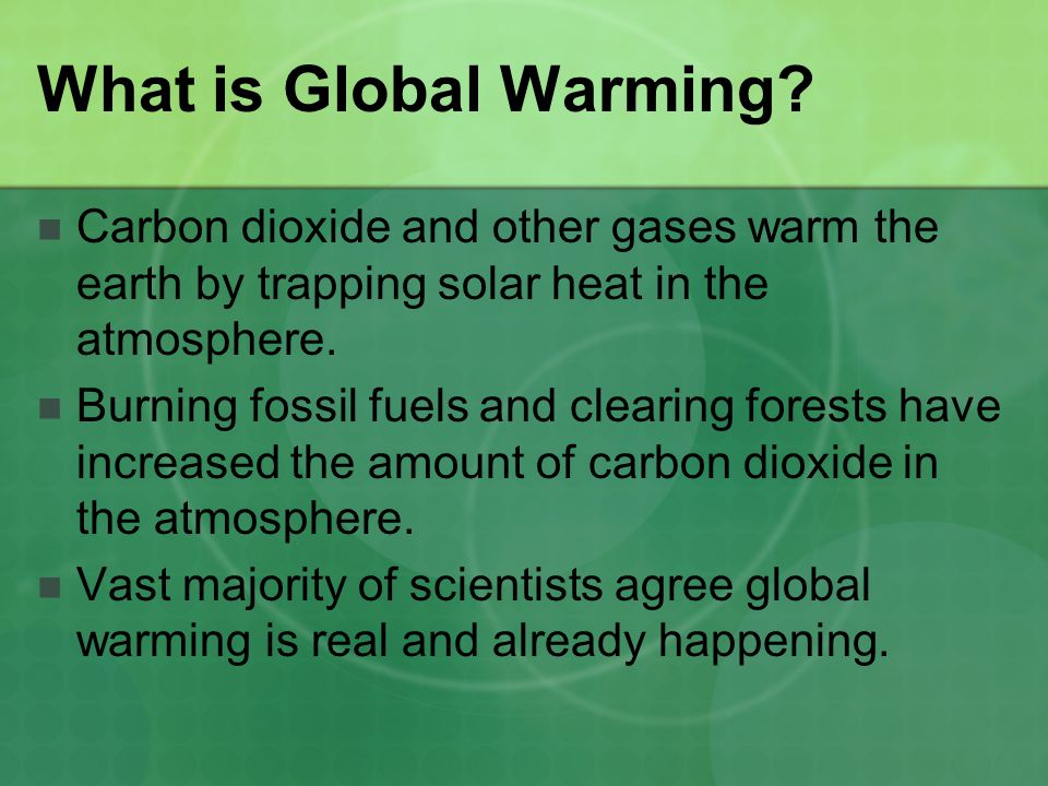 What is Global Warming? Carbon dioxide and other gases warm the earth by trapping solar heat in the atmosphere. Burning fossil fuels and clearing fore