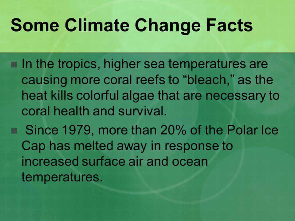 Some Climate Change Facts In the tropics, higher sea temperatures are causing more coral reefs to bleach, as the heat kills colorful algae that are ne